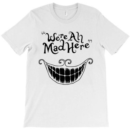We're All Mad Here T-shirt Designed By Firework Tess