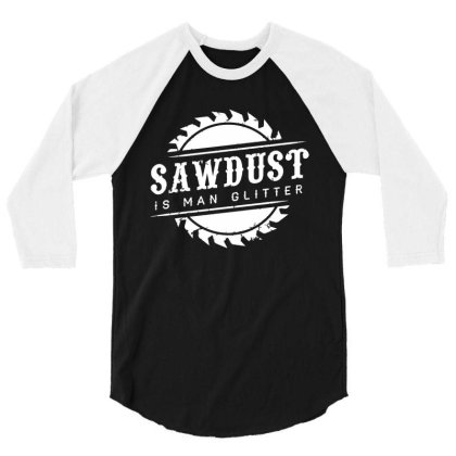 Sawdust Is Man Glitter 3/4 Sleeve Shirt Designed By Mito220