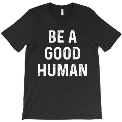 Be A Good Human T-shirt Designed By Faical