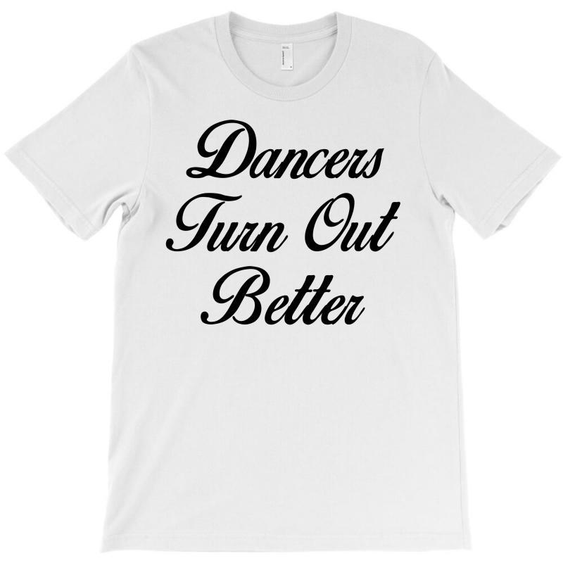 Dancers Turn Out Better T-shirt | Artistshot