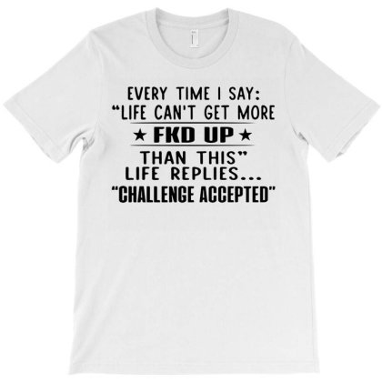 Every Time I Say Life Can Not Get More Fkd Up T-shirt Designed By Schulz-12