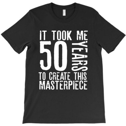 It Took Me 50 Years To Create This Masterpiece T-shirt Designed By Rafaellopez