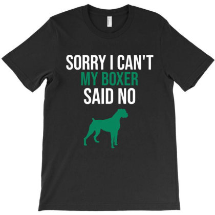 Sorry I Can't My Boxer Said No T-shirt Designed By Cypryanus