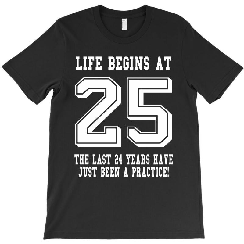 25th Birthday Life Begins At 25 White T-shirt | Artistshot