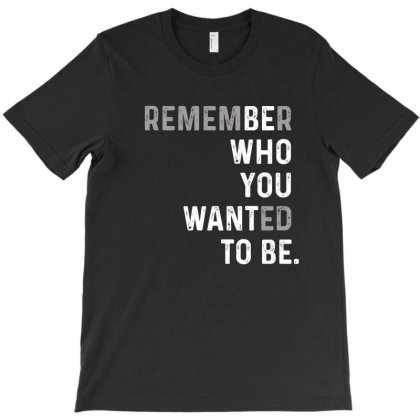 Remember Who You Wanted To Be T-shirt Designed By Faical