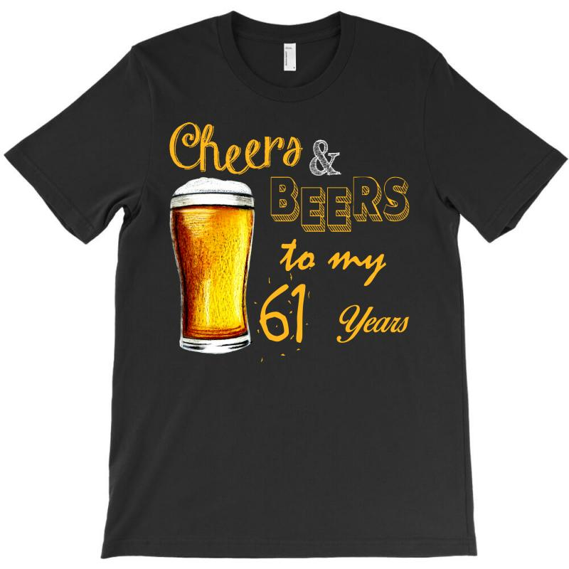 Cheers And Beers To  My 61 Years T-shirt | Artistshot