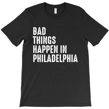 Bad Things Happen In Philadelphia T-shirt Designed By Faical