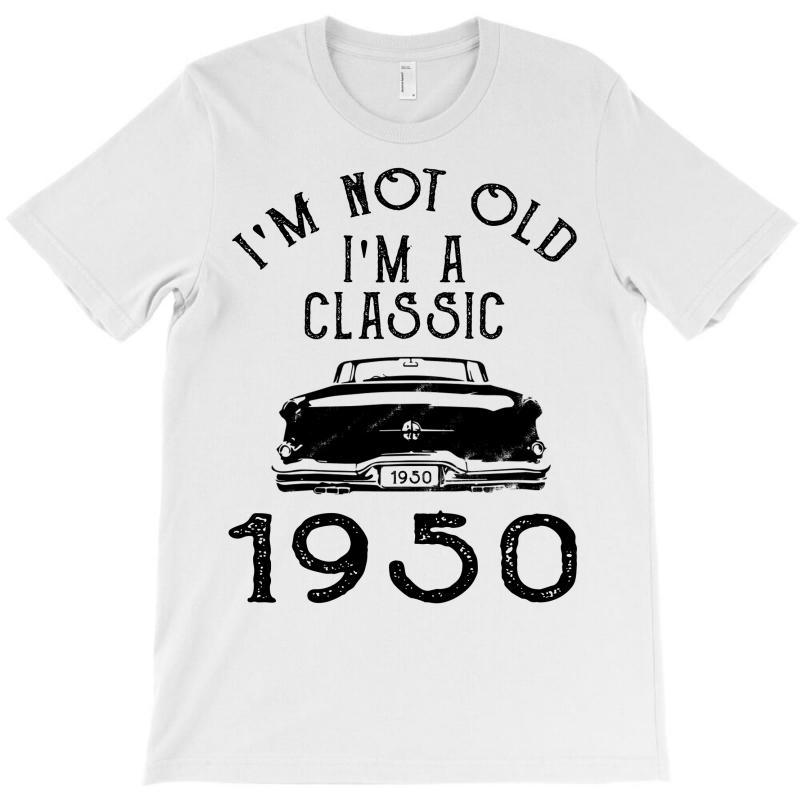 I'm Not Old I'm A Classic 1950 T-shirt | Artistshot