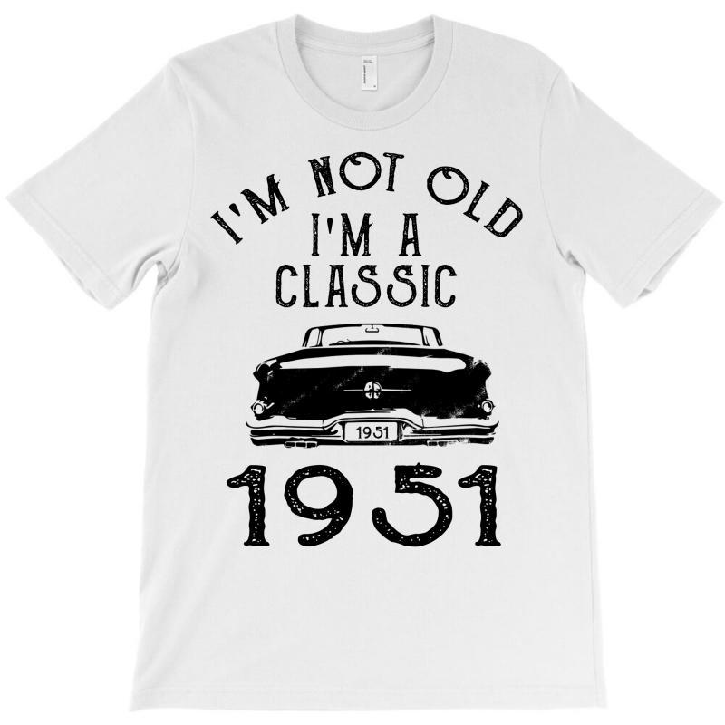 I'm Not Old I'm A Classic 1951 T-shirt | Artistshot