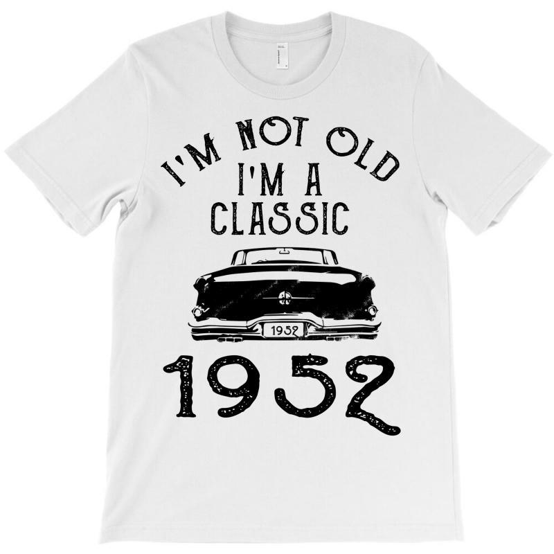 I'm Not Old I'm A Classic 1952 T-shirt | Artistshot