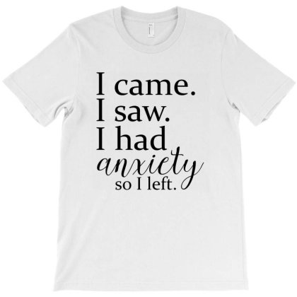 I Came I Saw I Had Anxiety So I Left T-shirt Designed By Bibiss