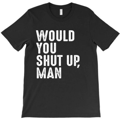 Would You Shut Up Man T-shirt Designed By Faical
