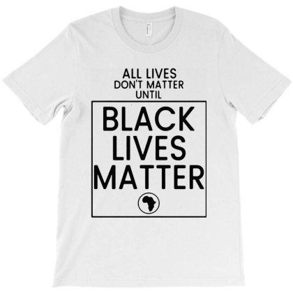 All Lives Don't Matter Until Black Lives Matter T-shirt Designed By Hot Maker