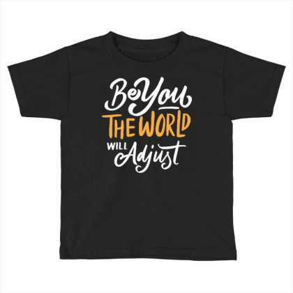 Be You The World Will Adjust Toddler T-shirt Designed By Traart