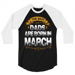 the best dads are born in march 3/4 Sleeve Shirt   Artistshot