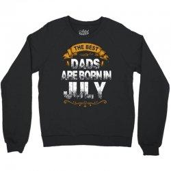 The Best Dads Are Born In July Crewneck Sweatshirt | Artistshot