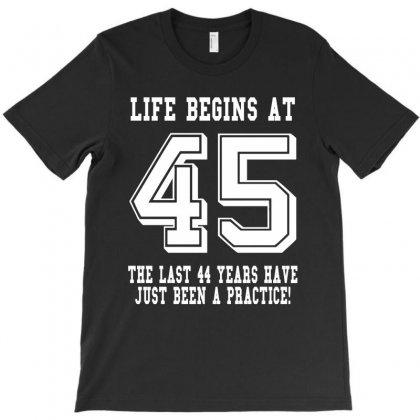 45th Birthday Life Begins At 45 White T-shirt Designed By Teresabrador