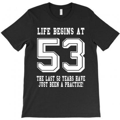 53rd Birthday Life Begins At 53 White T-shirt Designed By Teresabrador