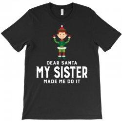 Dear Santa, My Sister Made Me Do It T-Shirt | Artistshot