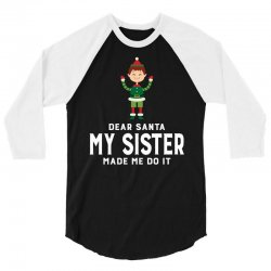 Dear Santa, My Sister Made Me Do It 3/4 Sleeve Shirt | Artistshot