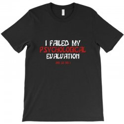 failed psych evaluation T-Shirt | Artistshot