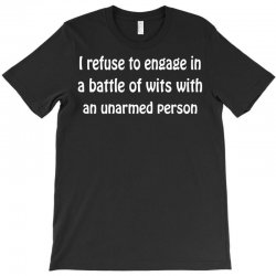 i refuse to engage in a battle of wits with an unarmed person T-Shirt | Artistshot