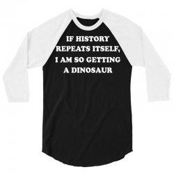 if history repeats itself i am so getting a dinosaur 3/4 Sleeve Shirt | Artistshot