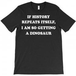 if history repeats itself i am so getting a dinosaur T-Shirt | Artistshot