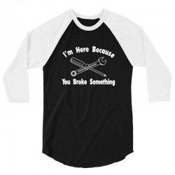 i'm here because you broke something1 3/4 Sleeve Shirt | Artistshot