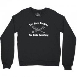 i'm here because you broke something1 Crewneck Sweatshirt | Artistshot