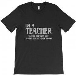 i'm a teacher to save time let's assume i'm never wrong T-Shirt | Artistshot