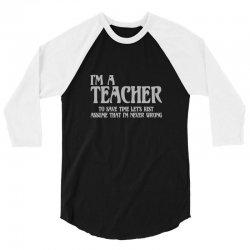 i'm a teacher to save time let's assume i'm never wrong 3/4 Sleeve Shirt | Artistshot