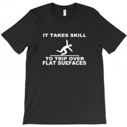 it takes skill to trip over flat surfaces funny T-Shirt | Artistshot