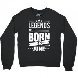 Legends Are Born In June Crewneck Sweatshirt | Artistshot