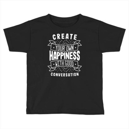 Create Your Own Happiness With Good Conversation Toddler T-shirt Designed By Traart