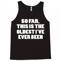 so far this is the oldest i've ever been Tank Top | Artistshot