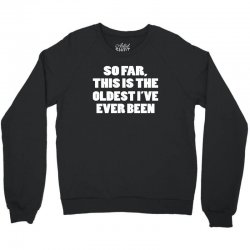 so far this is the oldest i've ever been Crewneck Sweatshirt | Artistshot