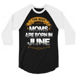 The Best Moms Are Born In June 3/4 Sleeve Shirt   Artistshot