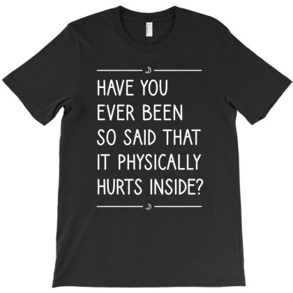 Have You Ever Been So Said That It Physically Hurts Inside T-shirt Designed By Cypryanus