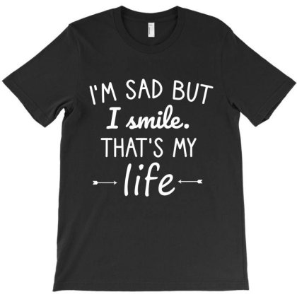 I'm Sad But I Smile That's My Life T-shirt Designed By Cypryanus