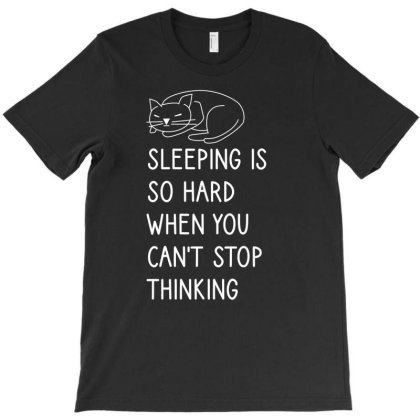 Sleeping Is So Hard When You Can't Stop Thinking T-shirt Designed By Cypryanus