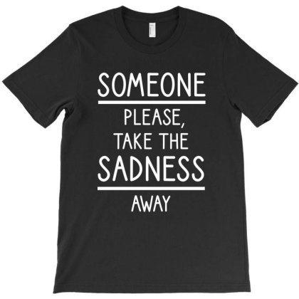Someone Please, Take The Sadness Away T-shirt Designed By Cypryanus