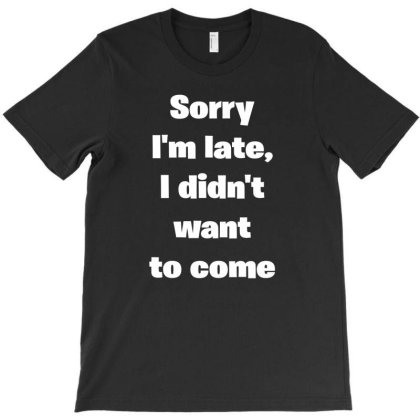 Sorry Im Late I Didnt Want To Come T-shirt Designed By I One Simple Store