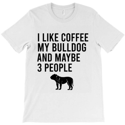 I Like Coffee My Bulldog And Maybe 3 People T-shirt Designed By Cypryanus