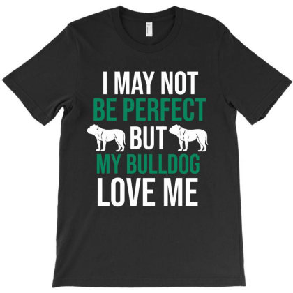 I May Not Be Perfect But My Bulldog Love Me T-shirt Designed By Cypryanus