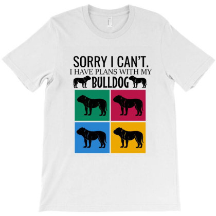 Sorry I Can't I Have Plans With My Bulldog T-shirt Designed By Cypryanus
