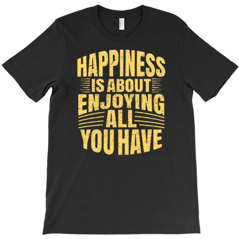 Happiness Is About Enjoying All You Have T-shirt | Artistshot
