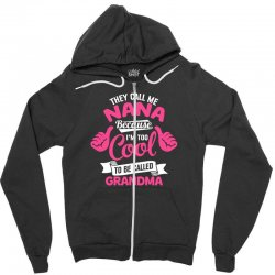 They Call Me Nana Because I'm Too Cool To Be Called Grandma! - Mother's Day Gift Zipper Hoodie | Artistshot