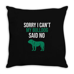 Sorry i can't my bulldog said no Throw Pillow | Artistshot