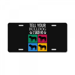 Tell your bulldog i said hi License Plate | Artistshot